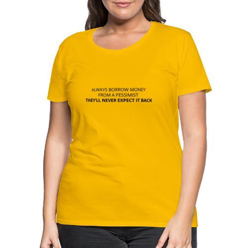 Always borrow money from a pessimist - Women's Premium T-Shirt