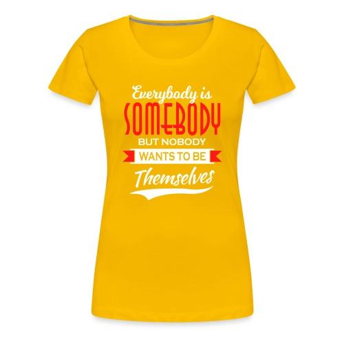 Everybody is somebody but noone wants to be... - Premium T-skjorte for kvinner