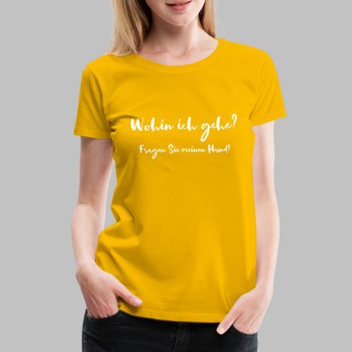 Wohin ich gehe? Fragen Sie meinen Hund - Frauen Premium T-Shirt