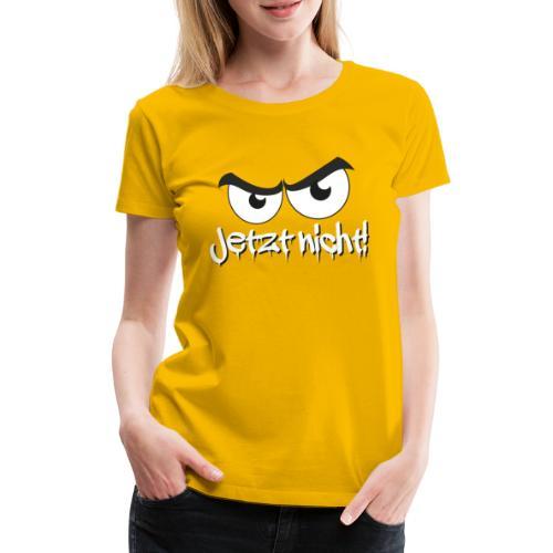 Jetzt nicht! Cooler Spruch mit bösem Blick - Frauen Premium T-Shirt