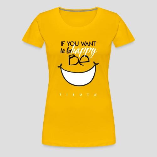 IF YOU WANT TO BE HAPPY - BE - Maglietta Premium da donna
