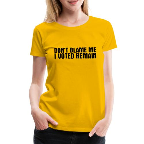 Dont Blame Me Remain - Women's Premium T-Shirt