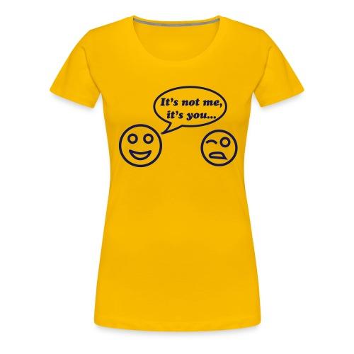 it's not me, it's you, it you it's me - Women's Premium T-Shirt