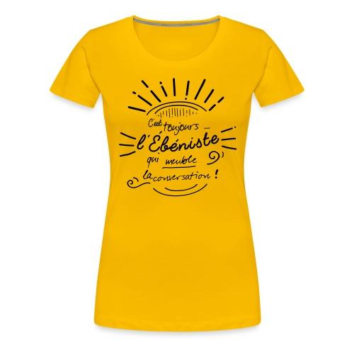 C'est toujours l'ébéniste qui meuble ! - T-shirt Premium Femme