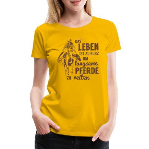 Leben zu kurz -langsame Pferde reiten - Frauen Premium T-Shirt