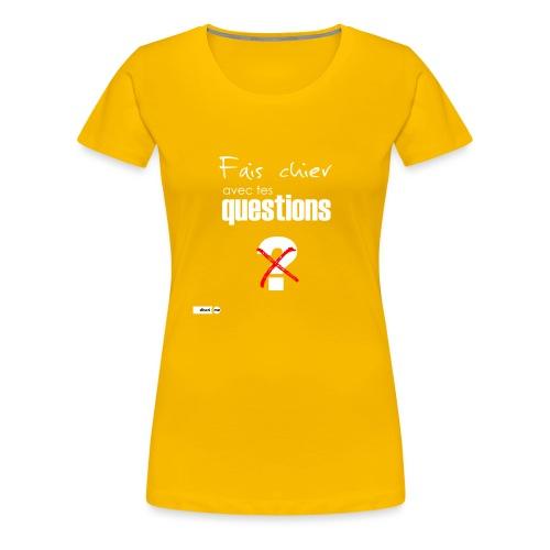 Fais chier avec tes questions - T-shirt Premium Femme
