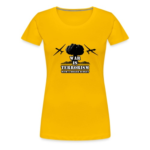 war is terrorism with a bigger budget - Dame premium T-shirt