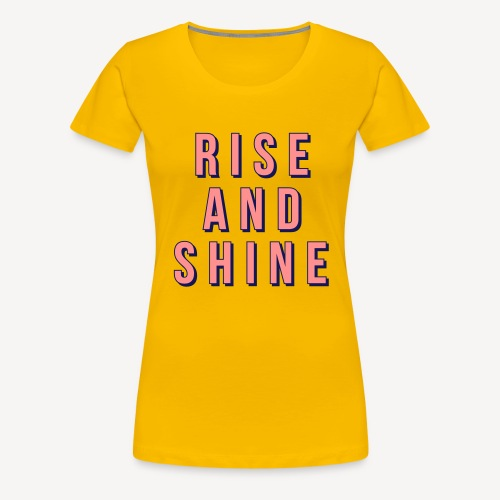 RISE AND SHINE - Women's Premium T-Shirt