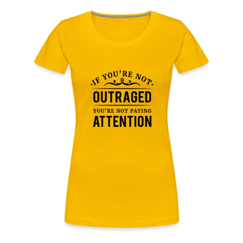 If you're not outraged you're not paying attention - Frauen Premium T-Shirt