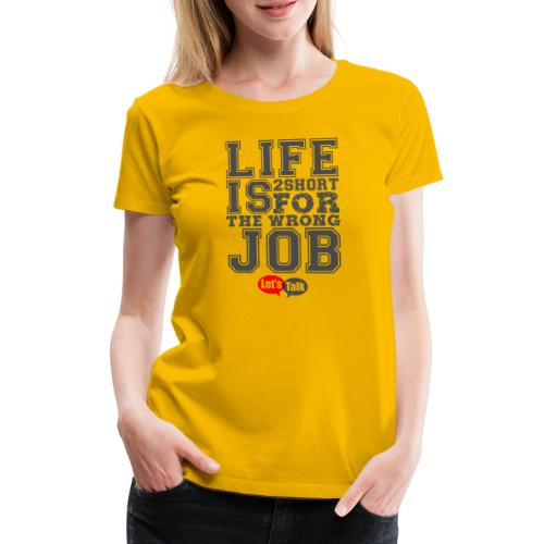 Live is 2short for the wrong job dark - Frauen Premium T-Shirt