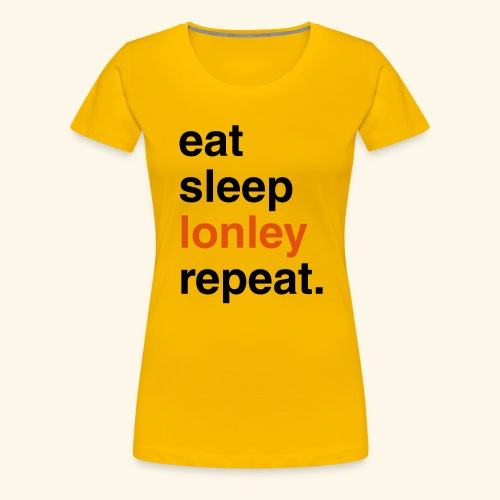 EAT SLEEP lonley REPEAT - Women's Premium T-Shirt