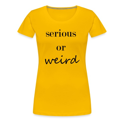 Serious or weird - Frauen Premium T-Shirt