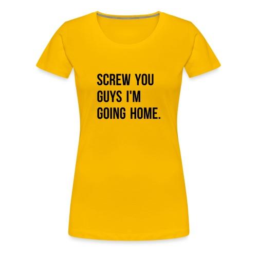 Screw you guys i'm going home. - Women's Premium T-Shirt