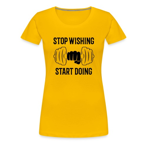 stop wishing start doing - T-shirt Premium Femme