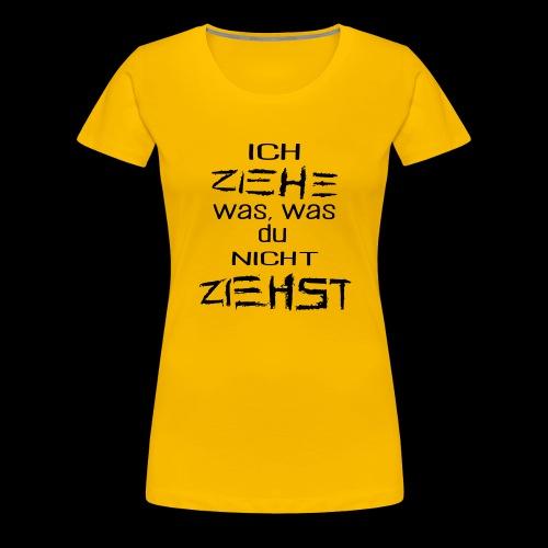ICH ZIEHE WAS, WAS DU NICHT ZIEHST - Frauen Premium T-Shirt