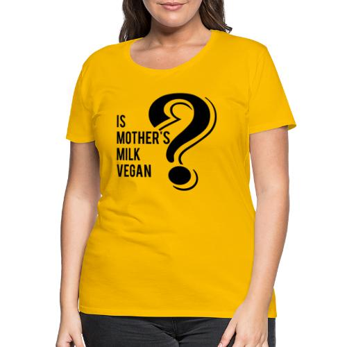 Breast milk Vegan important questions of life - Frauen Premium T-Shirt