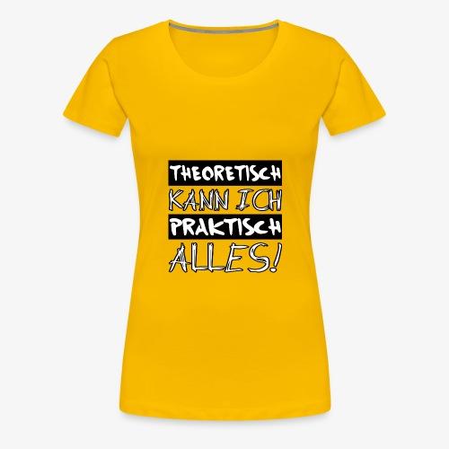 Theoretisch kann ich praktisch alles - Frauen Premium T-Shirt
