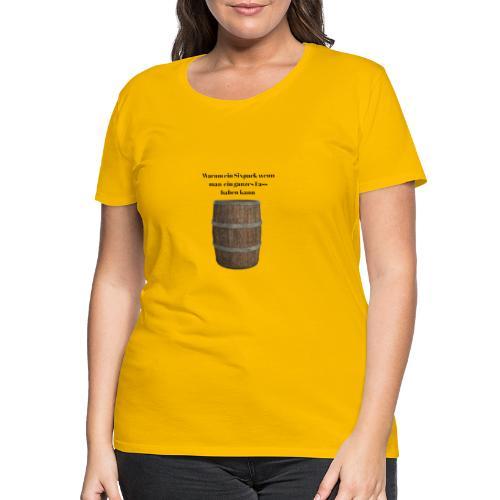 Warum ein Sixpackwenn man ein ganzes Fass haben ka - Frauen Premium T-Shirt