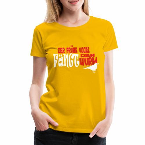 Der frühe Vogel fängt den Wurm - Frauen Premium T-Shirt