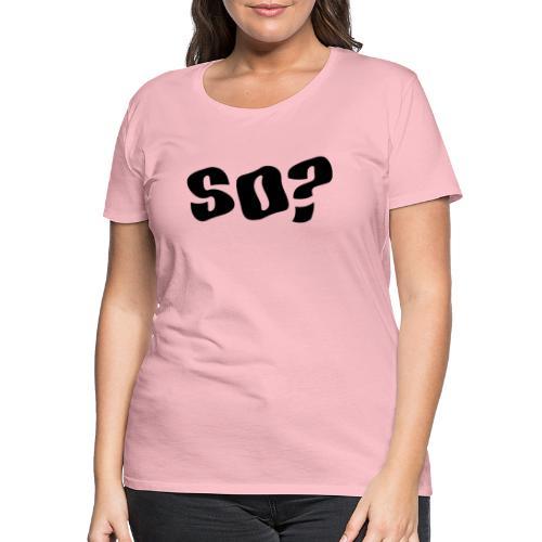 so - Women's Premium T-Shirt