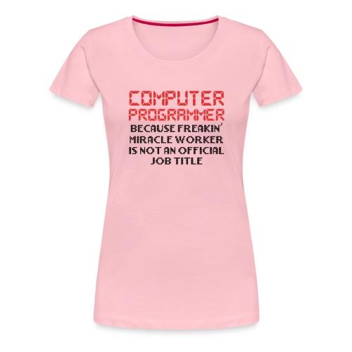 Programmer Humor Freakin Miracle Worker Is Not - Women's Premium T-Shirt
