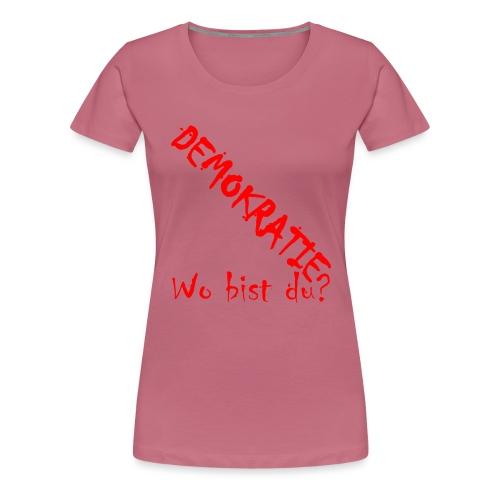 DEMOKRATIE? Wo bist du? - Frauen Premium T-Shirt