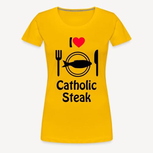 I LOVE CATHOLIC STEAK - Women's Premium T-Shirt