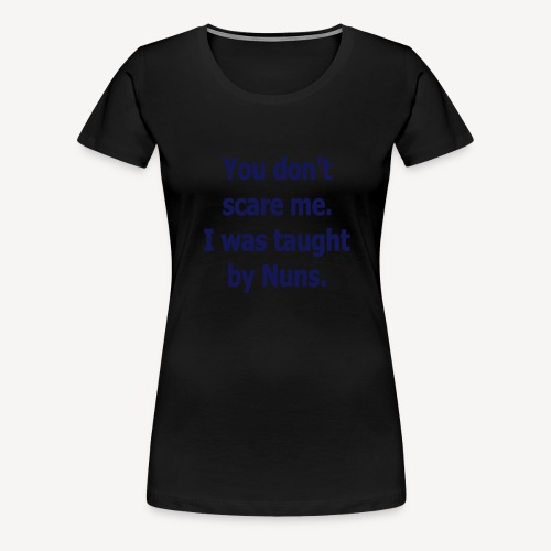 YOU DONT SCARE ME I WAS TAUGHT BY NUNS - Women's Premium T-Shirt