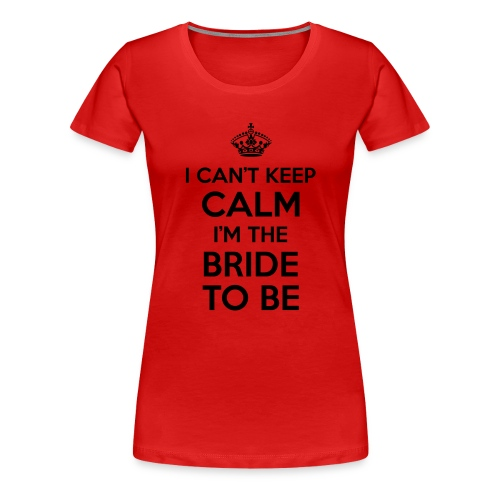 I can't keep calm, I'm the bride to be! - Vrouwen Premium T-shirt
