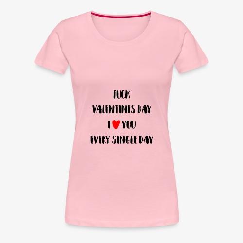Fuck Valentines Day I love you everyday - Frauen Premium T-Shirt