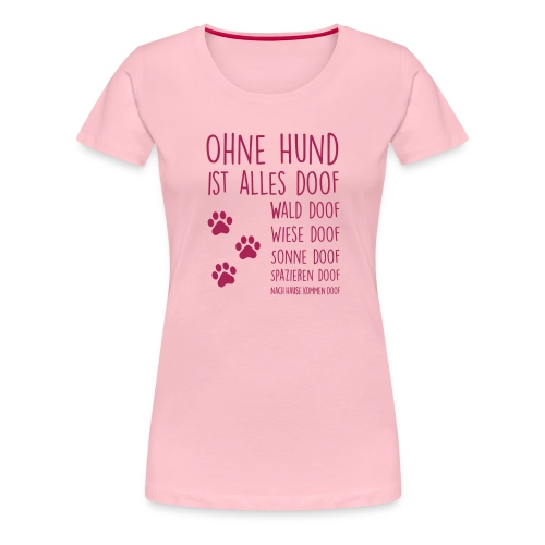 Ohne Hund ist alles doof - Frauen Premium T-Shirt