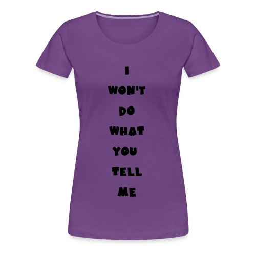 I won't do what you tell me - Frauen Premium T-Shirt