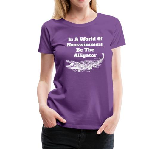 In A World Of Nonswimmers, Be The Alligator - Frauen Premium T-Shirt