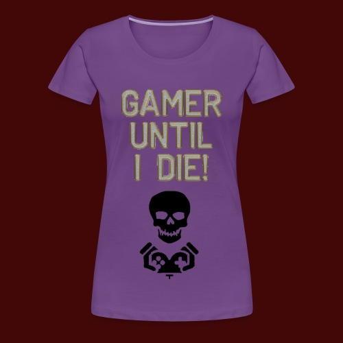 Gamer Until I Die! - Women's Premium T-Shirt