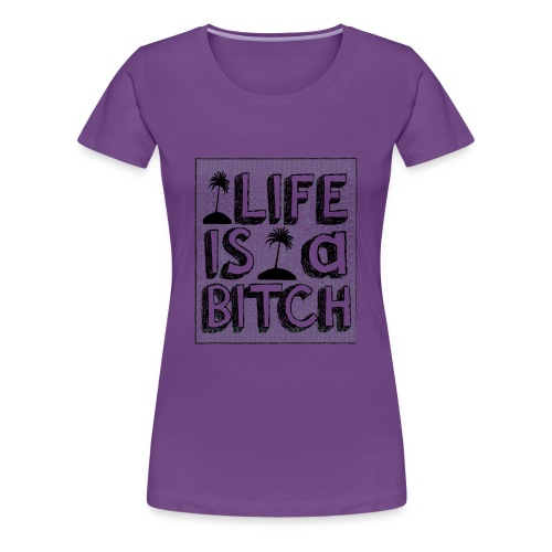Life is a Bitch - T-shirt Premium Femme