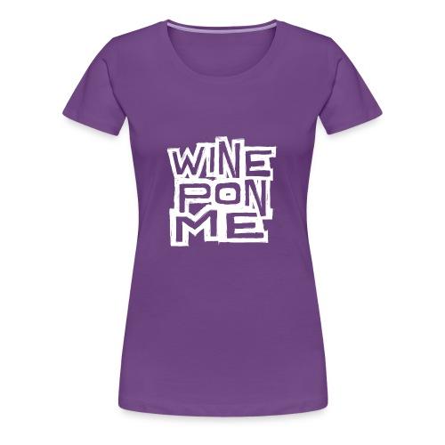 Wine Pon Me [T-Shirt] - Women's Premium T-Shirt