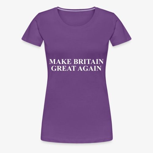 Make Britain Great Again (White Text) - Women's Premium T-Shirt