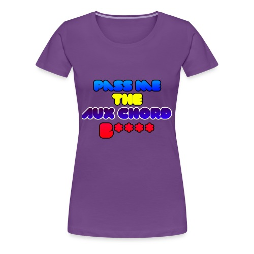 Pass me the AUX chord B**** - Women's Premium T-Shirt