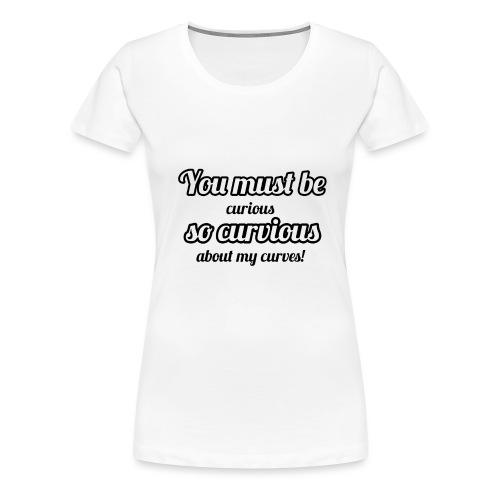 YOU MUST BE - SO CURVIOUS ' - Women's Premium T-Shirt