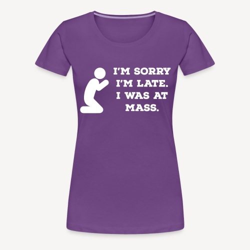 I'M SORRY I'M LATE I WAS AT MASS - Women's Premium T-Shirt