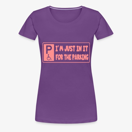Ik zit in mijn rolstoel voor mooie parkeerplaatsen - Vrouwen Premium T-shirt