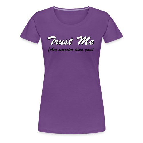 Trust me, am smarter than you - Women's Premium T-Shirt
