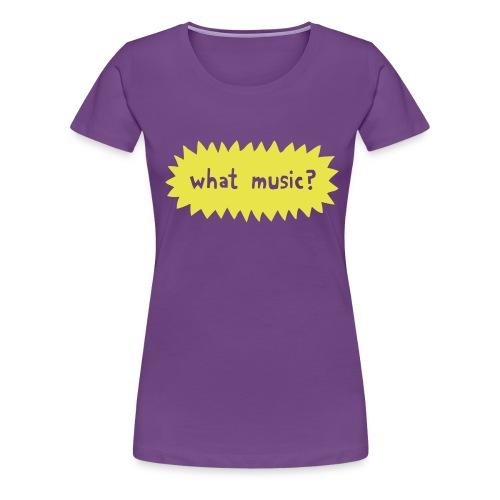 What Music - Women's Premium T-Shirt