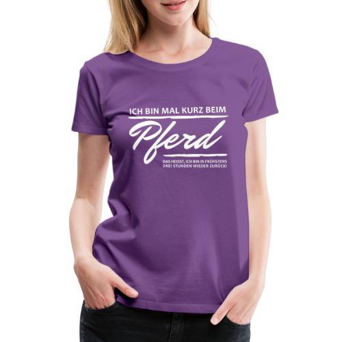 Bin mal kurz beim Pferd... - Frauen Premium T-Shirt
