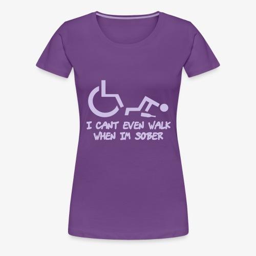 Ik kan ook niet lopen als ik nuchter ben - Vrouwen Premium T-shirt