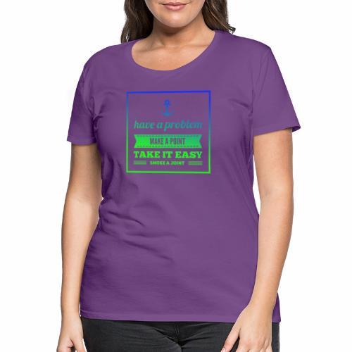 Have a Problem...Joint - Frauen Premium T-Shirt