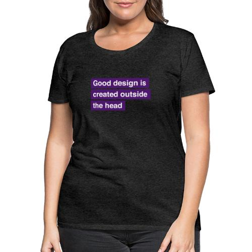 Good design is created outside the head - Dame premium T-shirt