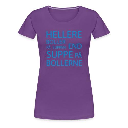 Hellere boller på suppen end suppe på bollerne - Dame premium T-shirt