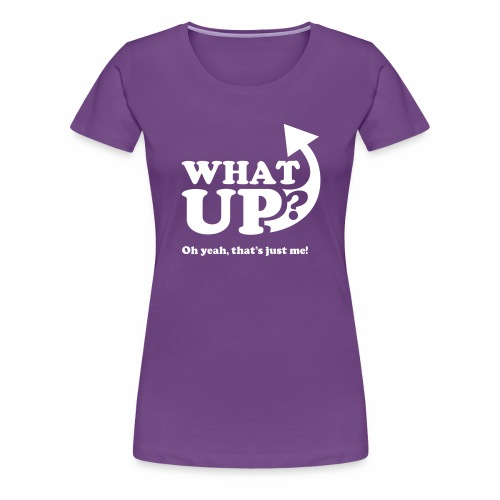 What Up, oh yeah, that's just me - Women's Premium T-Shirt
