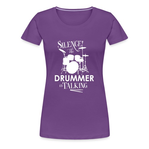 Silence the Drummer is Talking - Women's Premium T-Shirt